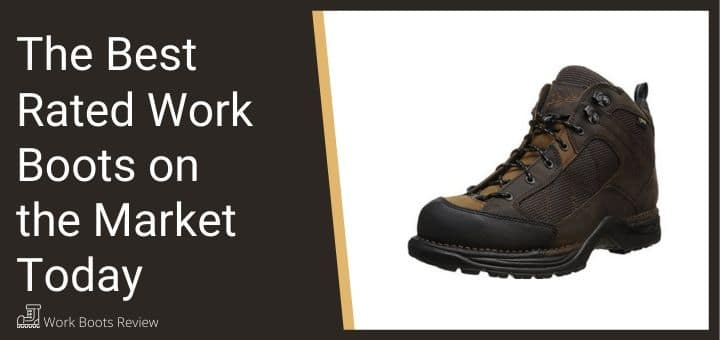 The Best Rated Work Boots on the Market Today