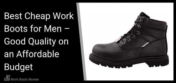 Best Cheap Work Boots for Men – Good Quality on an Affordable Budget