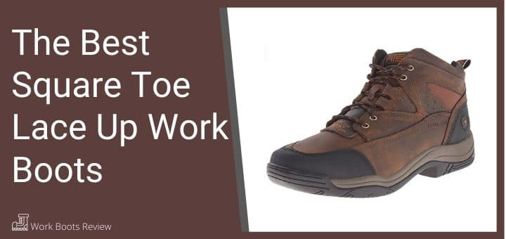 The Best Square Toe Lace Up Work Boots
